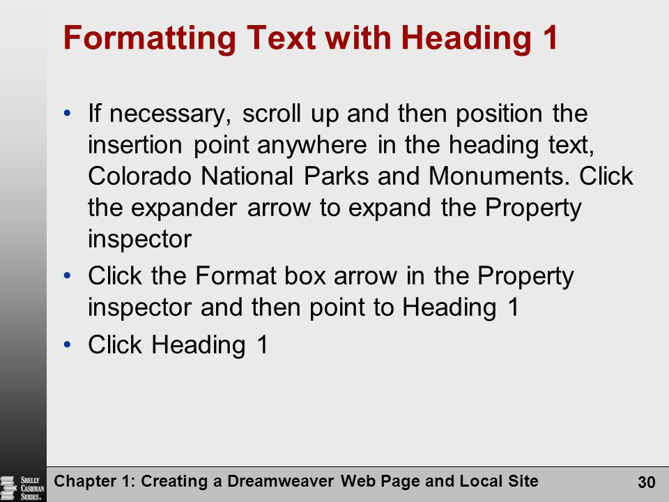 Chapter 1: Creating a Dreamweaver Web Page and Local Site 30 Formatting Text with Heading 1 If necessary, scroll up and then position the insertion point anywhere in the heading text, Colorado National Parks and Monuments.