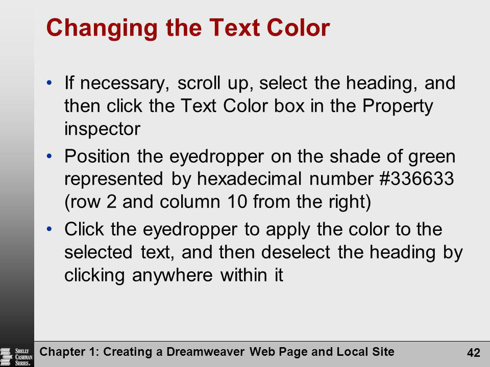 Chapter 1: Creating a Dreamweaver Web Page and Local Site 42 Changing the Text Color If necessary, scroll up, select the heading, and then click the Text Color box in the Property inspector Position the eyedropper on the shade of green represented by hexadecimal number #336633 (row 2 and column 10 from the right) Click the eyedropper to apply the color to the selected text, and then deselect the heading by clicking anywhere within it