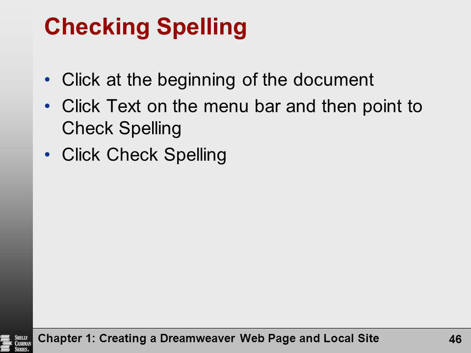 Chapter 1: Creating a Dreamweaver Web Page and Local Site 46 Checking Spelling Click at the beginning of the document Click Text on the menu bar and then point to Check Spelling Click Check Spelling