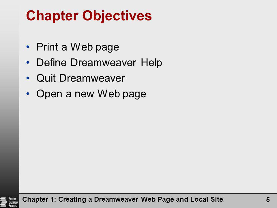 Chapter 1: Creating a Dreamweaver Web Page and Local Site 5 Chapter Objectives Print a Web page Define Dreamweaver Help Quit Dreamweaver Open a new We
