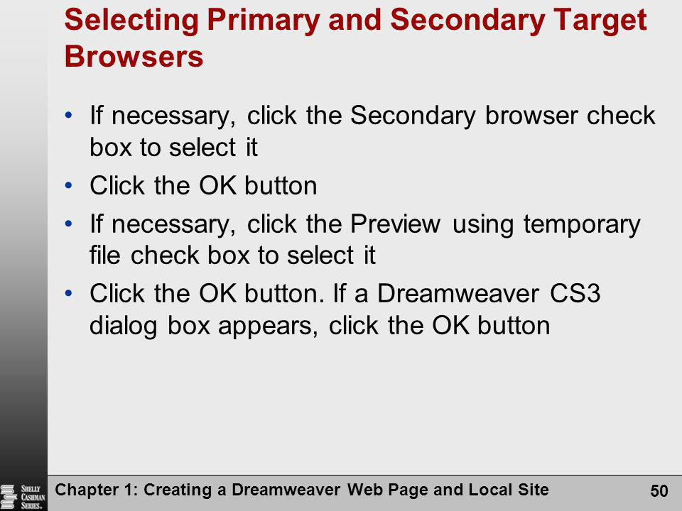 Chapter 1: Creating a Dreamweaver Web Page and Local Site 50 Selecting Primary and Secondary Target Browsers If necessary, click the Secondary browser check box to select it Click the OK button If necessary, click the Preview using temporary file check box to select it Click the OK button.