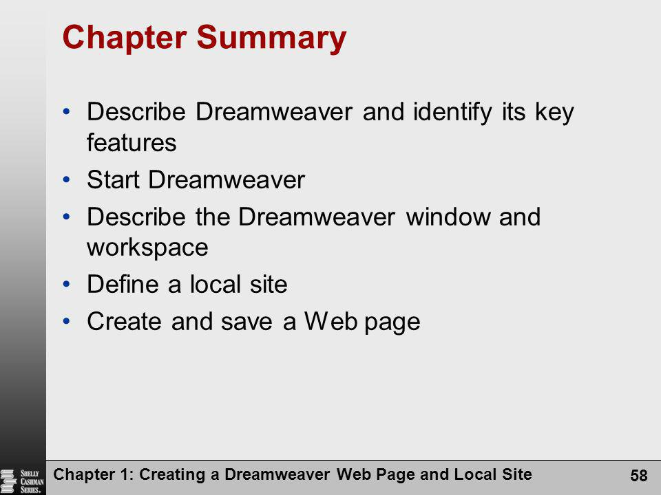 Chapter 1: Creating a Dreamweaver Web Page and Local Site 58 Chapter Summary Describe Dreamweaver and identify its key features Start Dreamweaver Describe the Dreamweaver window and workspace Define a local site Create and save a Web page