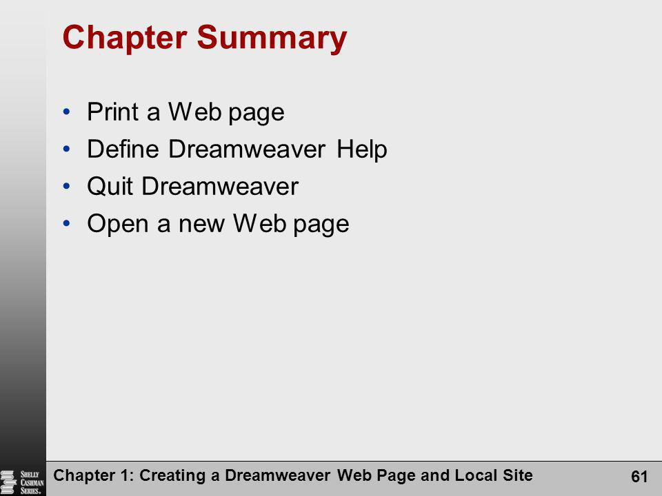 Chapter 1: Creating a Dreamweaver Web Page and Local Site 61 Chapter Summary Print a Web page Define Dreamweaver Help Quit Dreamweaver Open a new Web page