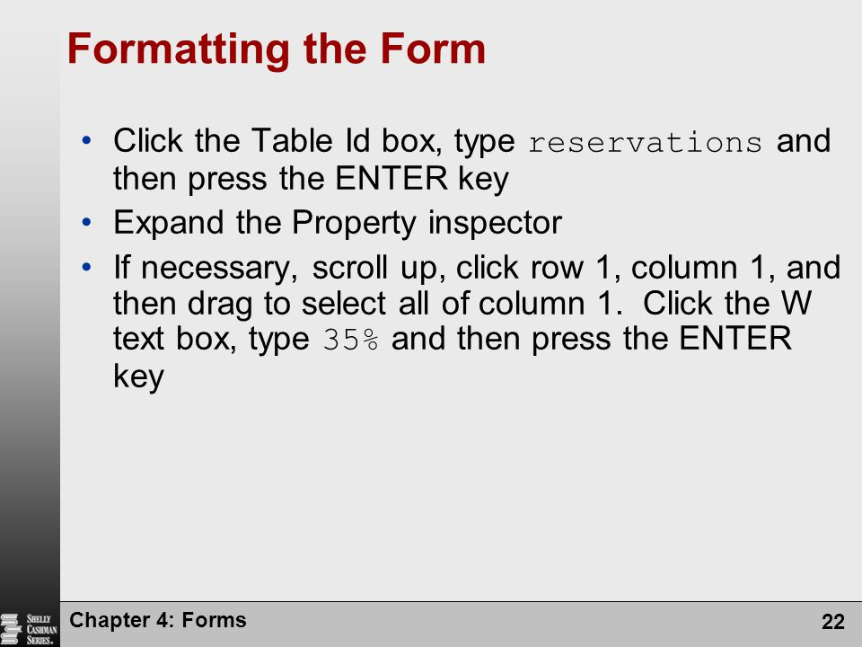 Chapter 4: Forms 22 Formatting the Form Click the Table Id box, type reservations and then press the ENTER key Expand the Property inspector If necess