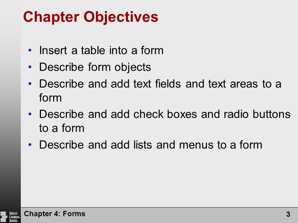 Chapter 4: Forms 3 Chapter Objectives Insert a table into a form Describe form objects Describe and add text fields and text areas to a form Describe
