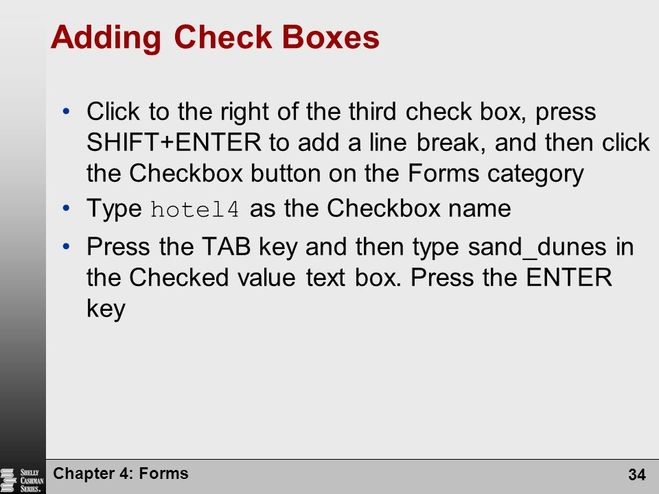 Chapter 4: Forms 34 Adding Check Boxes Click to the right of the third check box, press SHIFT+ENTER to add a line break, and then click the Checkbox b