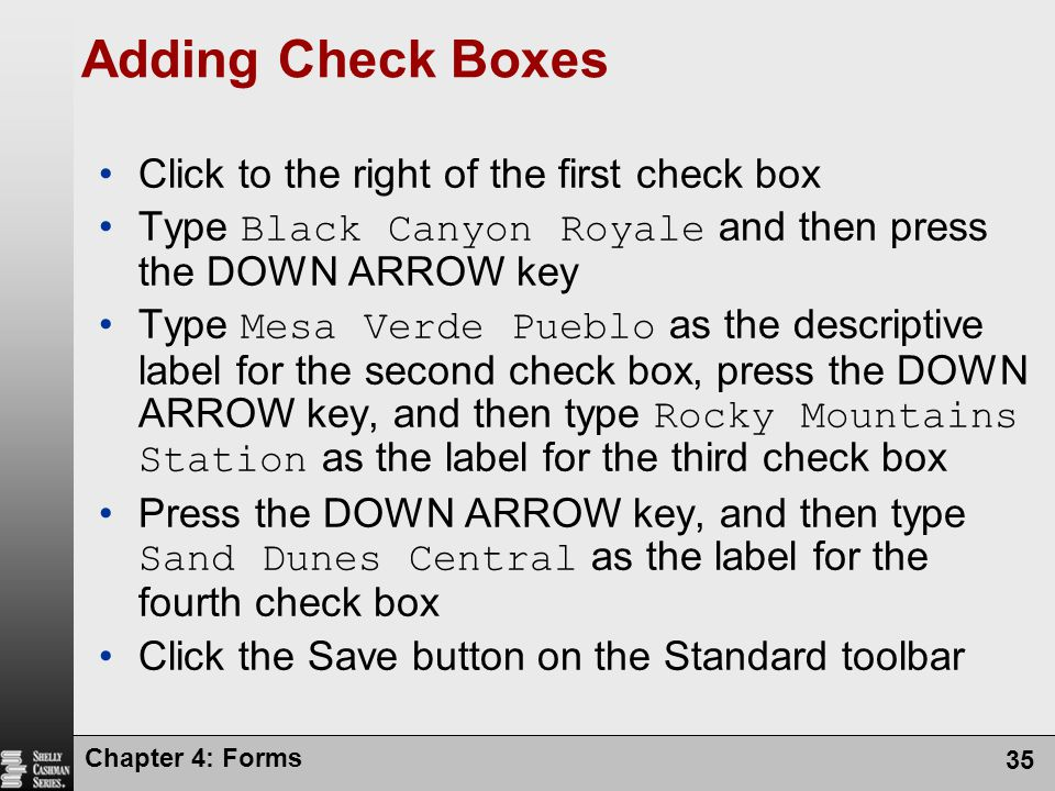 Chapter 4: Forms 35 Adding Check Boxes Click to the right of the first check box Type Black Canyon Royale and then press the DOWN ARROW key Type Mesa