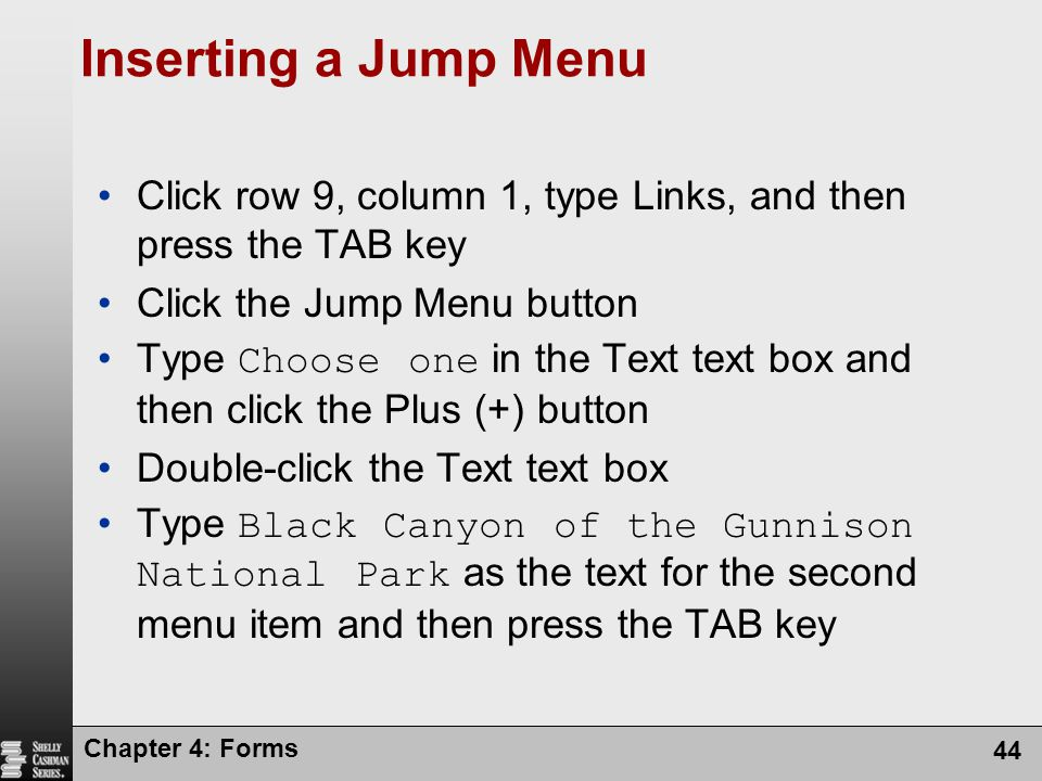 Chapter 4: Forms 44 Inserting a Jump Menu Click row 9, column 1, type Links, and then press the TAB key Click the Jump Menu button Type Choose one in