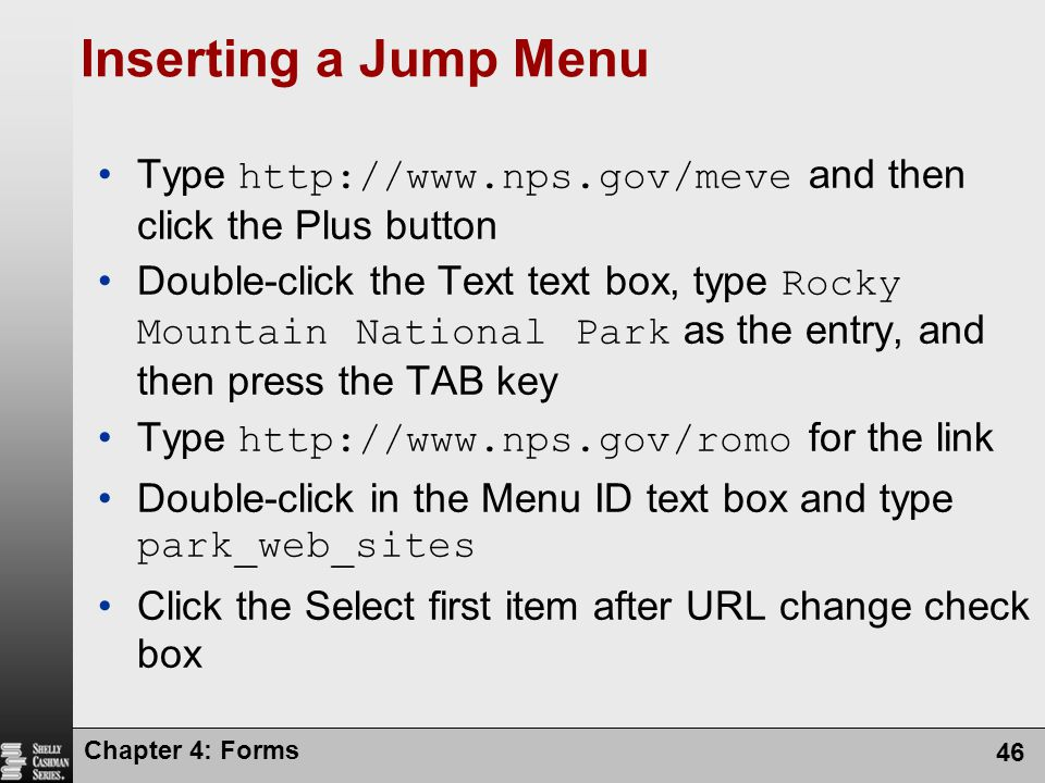 Chapter 4: Forms 46 Inserting a Jump Menu Type http://www.nps.gov/meve and then click the Plus button Double-click the Text text box, type Rocky Mount