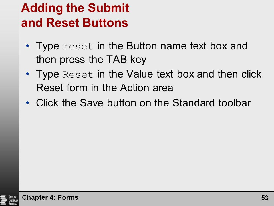 Chapter 4: Forms 53 Adding the Submit and Reset Buttons Type reset in the Button name text box and then press the TAB key Type Reset in the Value text