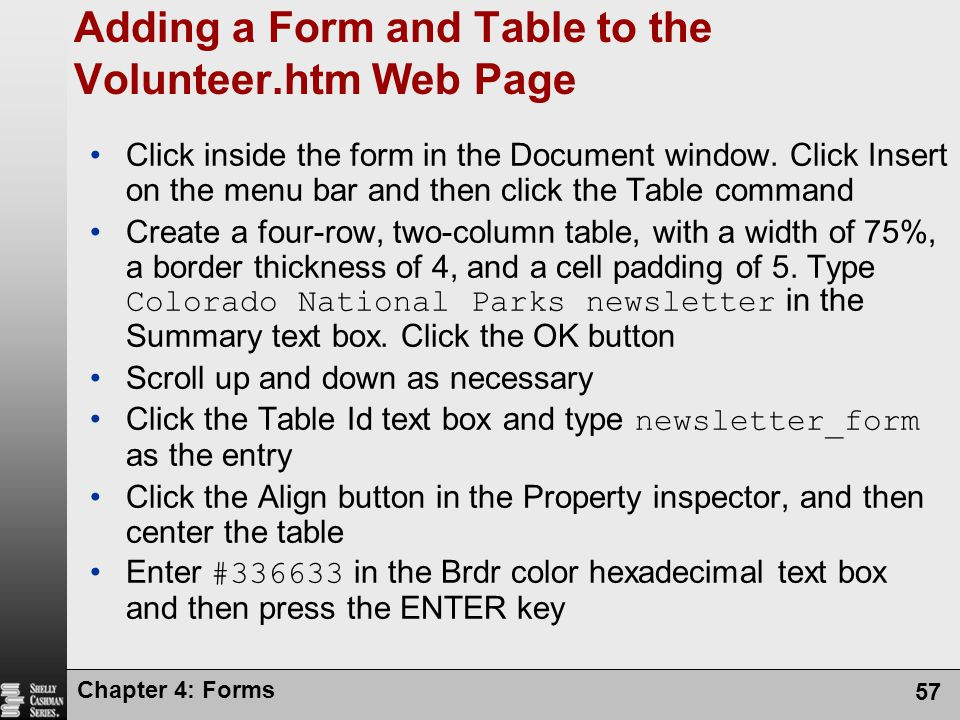 Chapter 4: Forms 57 Adding a Form and Table to the Volunteer.htm Web Page Click inside the form in the Document window. Click Insert on the menu bar a