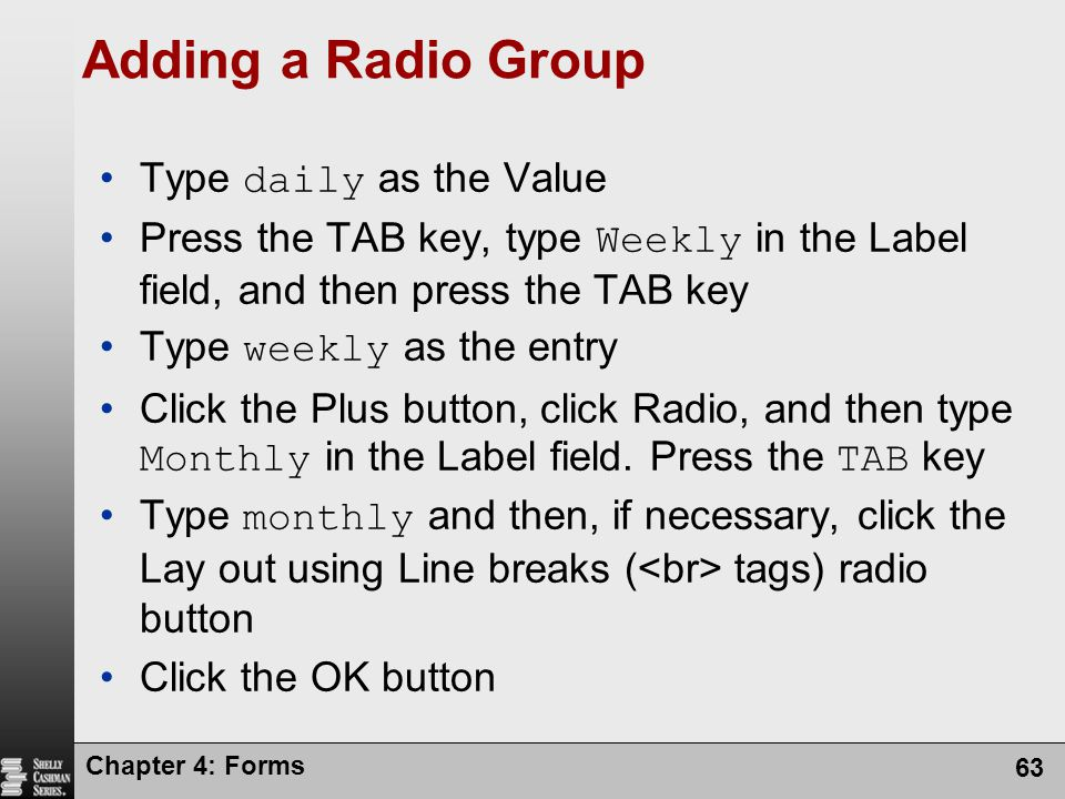 Chapter 4: Forms 63 Adding a Radio Group Type daily as the Value Press the TAB key, type Weekly in the Label field, and then press the TAB key Type we