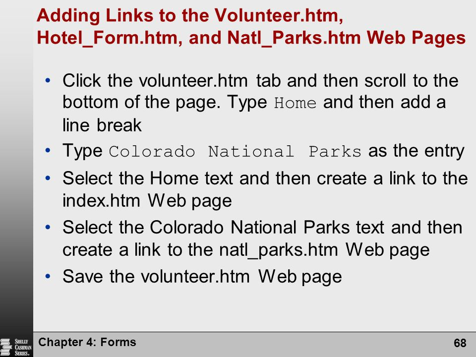 Chapter 4: Forms 68 Adding Links to the Volunteer.htm, Hotel_Form.htm, and Natl_Parks.htm Web Pages Click the volunteer.htm tab and then scroll to the