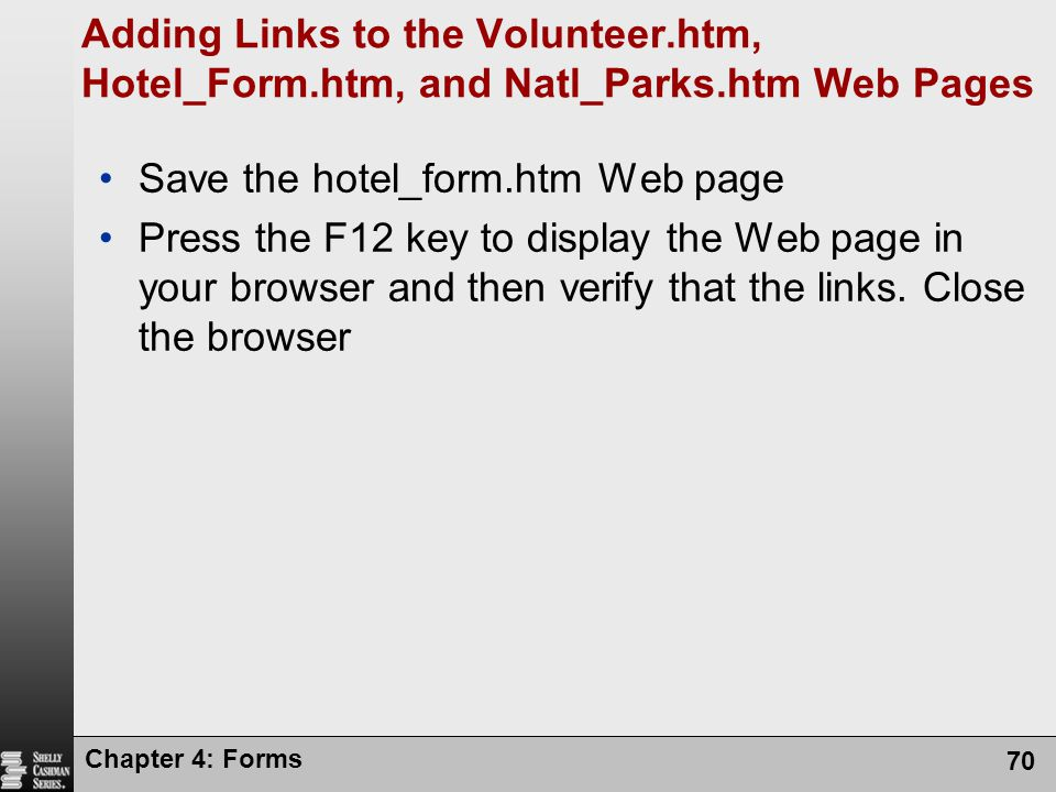 Chapter 4: Forms 70 Adding Links to the Volunteer.htm, Hotel_Form.htm, and Natl_Parks.htm Web Pages Save the hotel_form.htm Web page Press the F12 key
