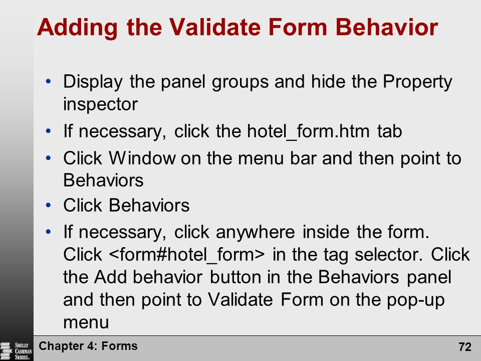 Chapter 4: Forms 72 Adding the Validate Form Behavior Display the panel groups and hide the Property inspector If necessary, click the hotel_form.htm