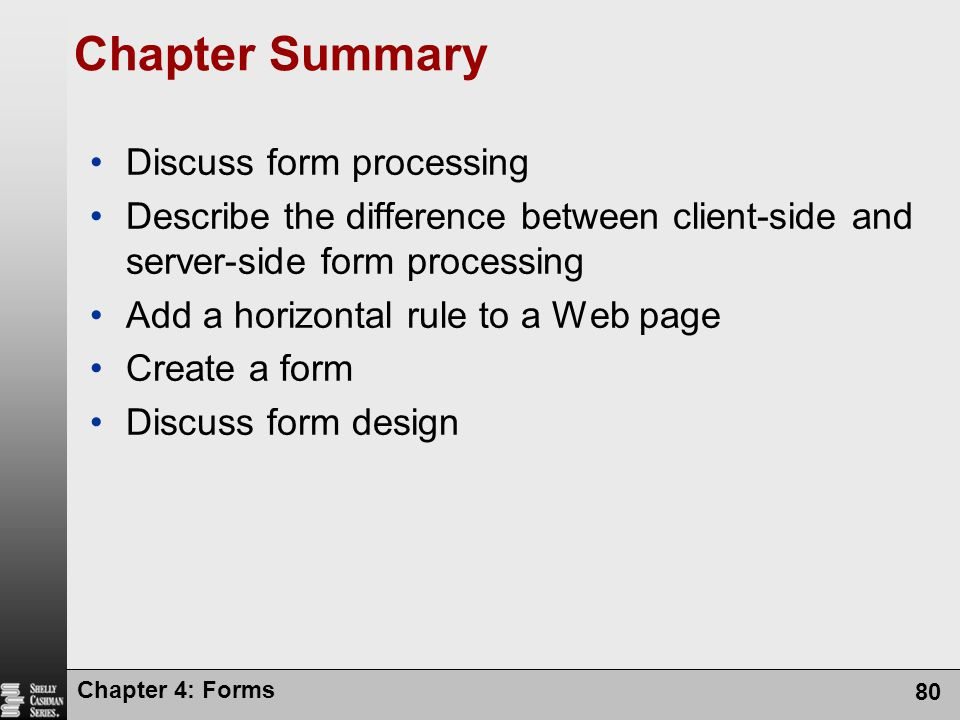 Chapter 4: Forms 80 Chapter Summary Discuss form processing Describe the difference between client-side and server-side form processing Add a horizont