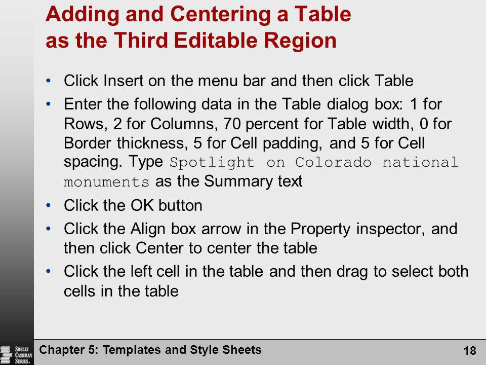 Chapter 5: Templates and Style Sheets 18 Adding and Centering a Table as the Third Editable Region Click Insert on the menu bar and then click Table Enter the following data in the Table dialog box: 1 for Rows, 2 for Columns, 70 percent for Table width, 0 for Border thickness, 5 for Cell padding, and 5 for Cell spacing.