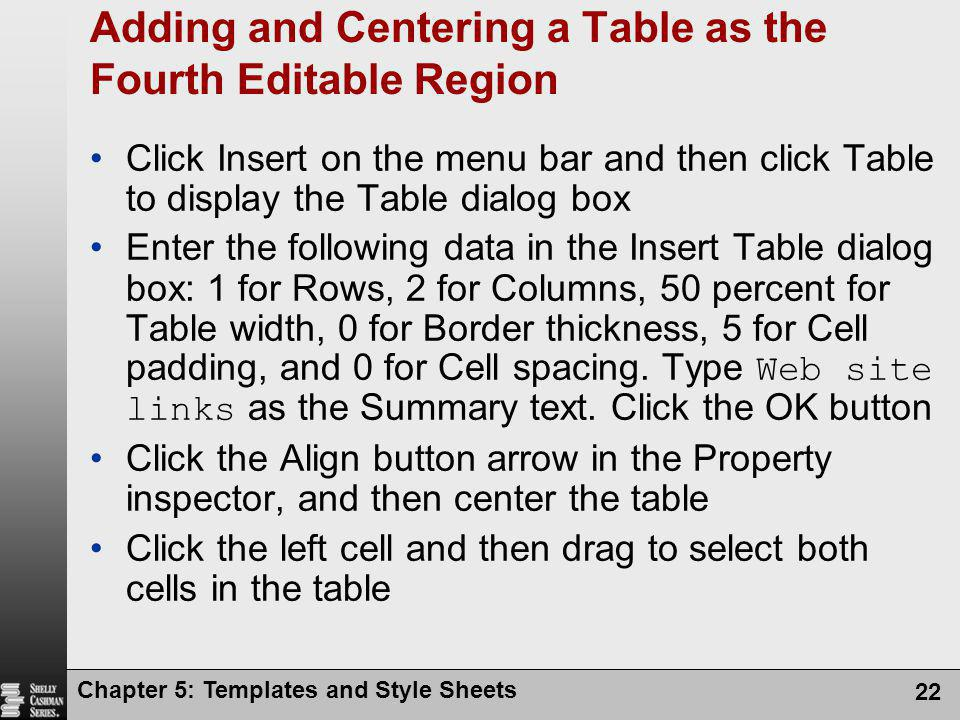 Chapter 5: Templates and Style Sheets 22 Adding and Centering a Table as the Fourth Editable Region Click Insert on the menu bar and then click Table to display the Table dialog box Enter the following data in the Insert Table dialog box: 1 for Rows, 2 for Columns, 50 percent for Table width, 0 for Border thickness, 5 for Cell padding, and 0 for Cell spacing.