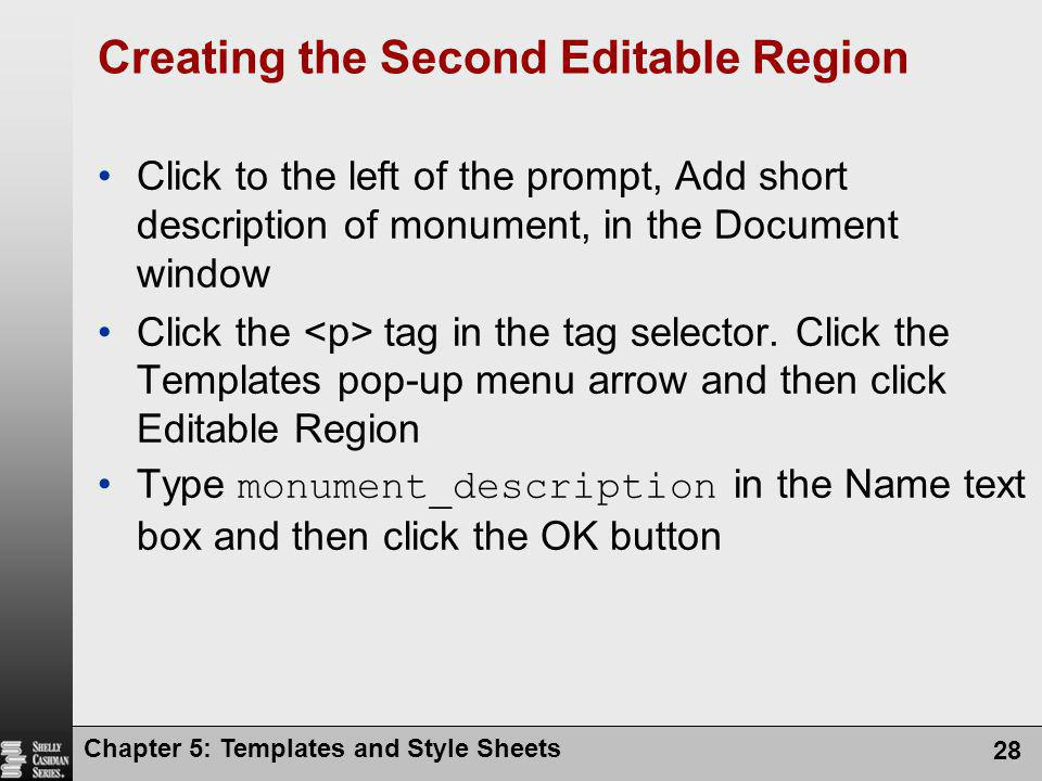 Chapter 5: Templates and Style Sheets 28 Creating the Second Editable Region Click to the left of the prompt, Add short description of monument, in the Document window Click the tag in the tag selector.