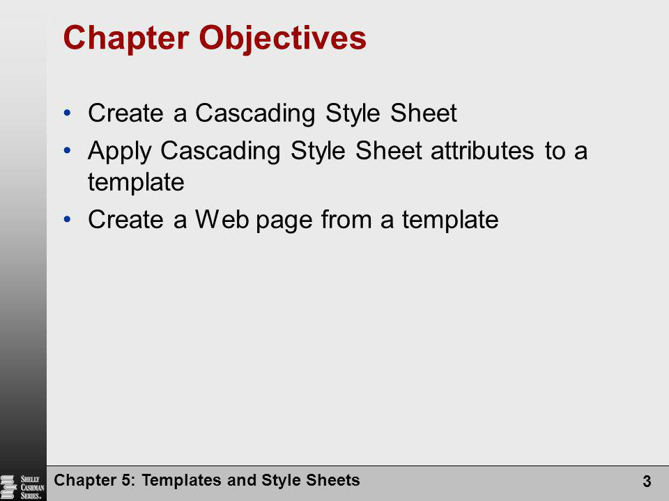 Chapter 5: Templates and Style Sheets 3 Chapter Objectives Create a Cascading Style Sheet Apply Cascading Style Sheet attributes to a template Create a Web page from a template