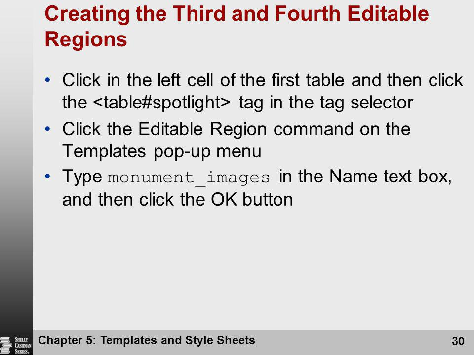 Chapter 5: Templates and Style Sheets 30 Creating the Third and Fourth Editable Regions Click in the left cell of the first table and then click the tag in the tag selector Click the Editable Region command on the Templates pop-up menu Type monument_images in the Name text box, and then click the OK button