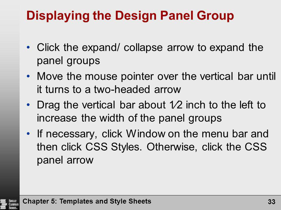 Chapter 5: Templates and Style Sheets 33 Displaying the Design Panel Group Click the expand/ collapse arrow to expand the panel groups Move the mouse pointer over the vertical bar until it turns to a two-headed arrow Drag the vertical bar about 1⁄2 inch to the left to increase the width of the panel groups If necessary, click Window on the menu bar and then click CSS Styles.