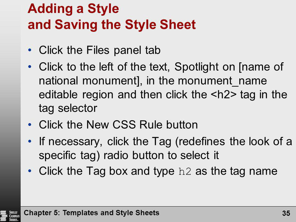 Chapter 5: Templates and Style Sheets 35 Adding a Style and Saving the Style Sheet Click the Files panel tab Click to the left of the text, Spotlight on [name of national monument], in the monument_name editable region and then click the tag in the tag selector Click the New CSS Rule button If necessary, click the Tag (redefines the look of a specific tag) radio button to select it Click the Tag box and type h2 as the tag name