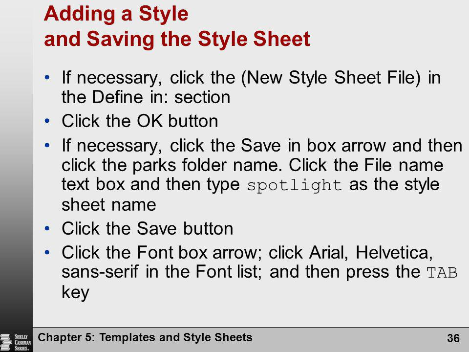 Chapter 5: Templates and Style Sheets 36 Adding a Style and Saving the Style Sheet If necessary, click the (New Style Sheet File) in the Define in: section Click the OK button If necessary, click the Save in box arrow and then click the parks folder name.