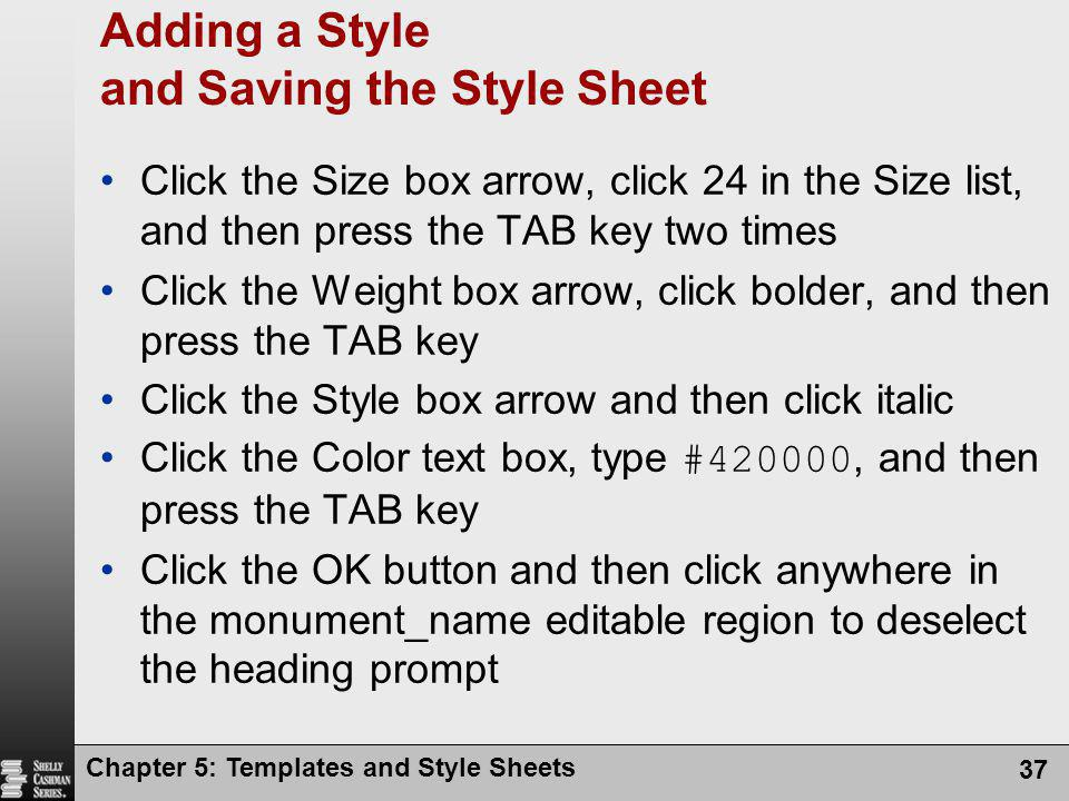 Chapter 5: Templates and Style Sheets 37 Adding a Style and Saving the Style Sheet Click the Size box arrow, click 24 in the Size list, and then press the TAB key two times Click the Weight box arrow, click bolder, and then press the TAB key Click the Style box arrow and then click italic Click the Color text box, type #420000, and then press the TAB key Click the OK button and then click anywhere in the monument_name editable region to deselect the heading prompt