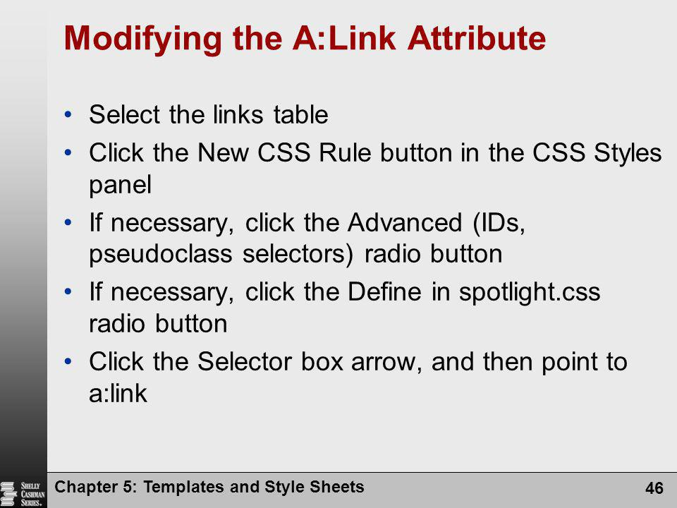 Chapter 5: Templates and Style Sheets 46 Modifying the A:Link Attribute Select the links table Click the New CSS Rule button in the CSS Styles panel If necessary, click the Advanced (IDs, pseudoclass selectors) radio button If necessary, click the Define in spotlight.css radio button Click the Selector box arrow, and then point to a:link