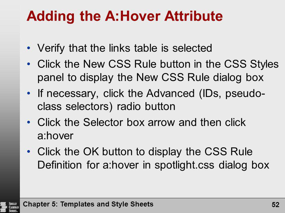 Chapter 5: Templates and Style Sheets 52 Adding the A:Hover Attribute Verify that the links table is selected Click the New CSS Rule button in the CSS Styles panel to display the New CSS Rule dialog box If necessary, click the Advanced (IDs, pseudo- class selectors) radio button Click the Selector box arrow and then click a:hover Click the OK button to display the CSS Rule Definition for a:hover in spotlight.css dialog box