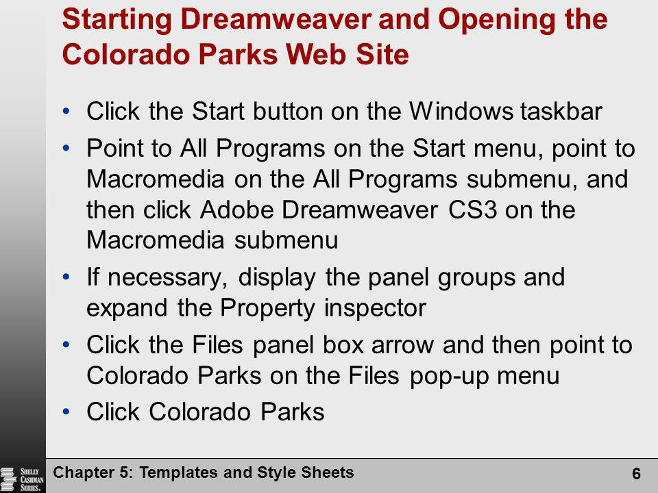 Chapter 5: Templates and Style Sheets 6 Starting Dreamweaver and Opening the Colorado Parks Web Site Click the Start button on the Windows taskbar Point to All Programs on the Start menu, point to Macromedia on the All Programs submenu, and then click Adobe Dreamweaver CS3 on the Macromedia submenu If necessary, display the panel groups and expand the Property inspector Click the Files panel box arrow and then point to Colorado Parks on the Files pop-up menu Click Colorado Parks