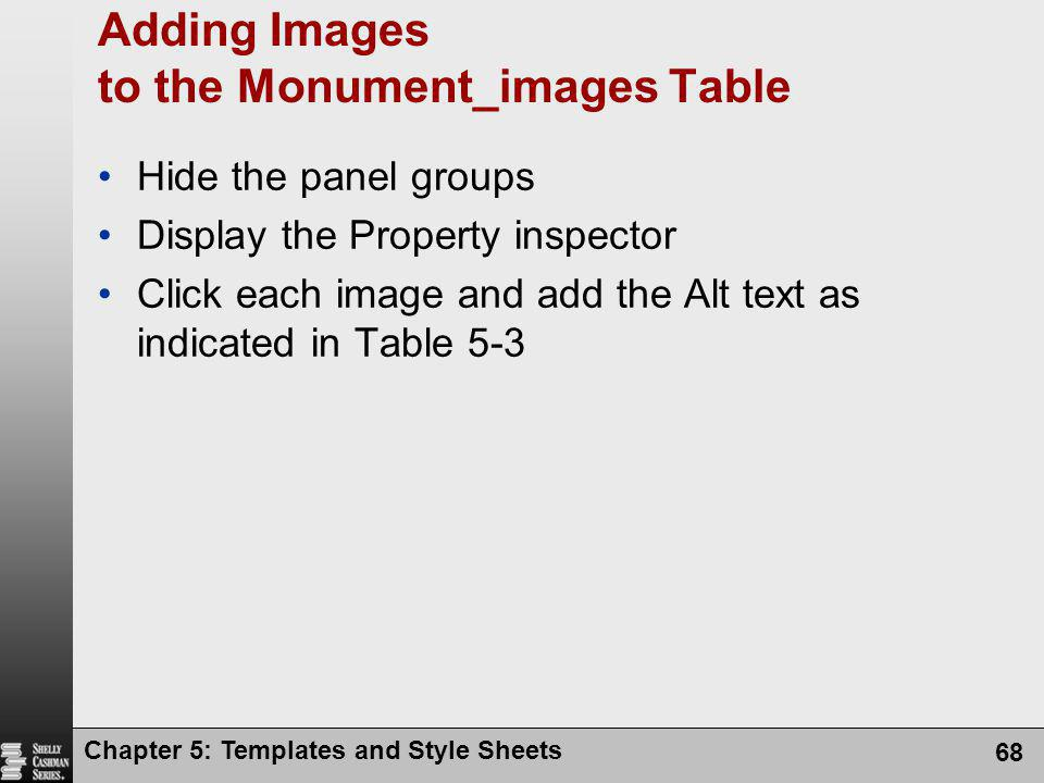 Chapter 5: Templates and Style Sheets 68 Adding Images to the Monument_images Table Hide the panel groups Display the Property inspector Click each image and add the Alt text as indicated in Table 5-3