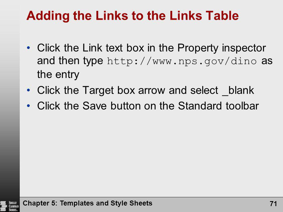 Chapter 5: Templates and Style Sheets 71 Adding the Links to the Links Table Click the Link text box in the Property inspector and then type http://www.nps.gov/dino as the entry Click the Target box arrow and select _blank Click the Save button on the Standard toolbar