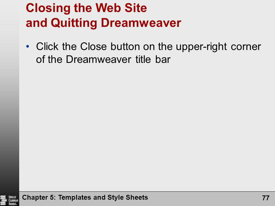 Chapter 5: Templates and Style Sheets 77 Closing the Web Site and Quitting Dreamweaver Click the Close button on the upper-right corner of the Dreamweaver title bar
