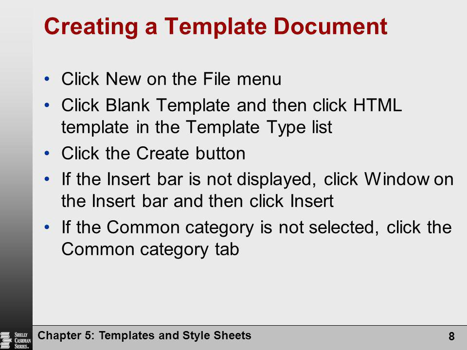 Chapter 5: Templates and Style Sheets 8 Creating a Template Document Click New on the File menu Click Blank Template and then click HTML template in the Template Type list Click the Create button If the Insert bar is not displayed, click Window on the Insert bar and then click Insert If the Common category is not selected, click the Common category tab