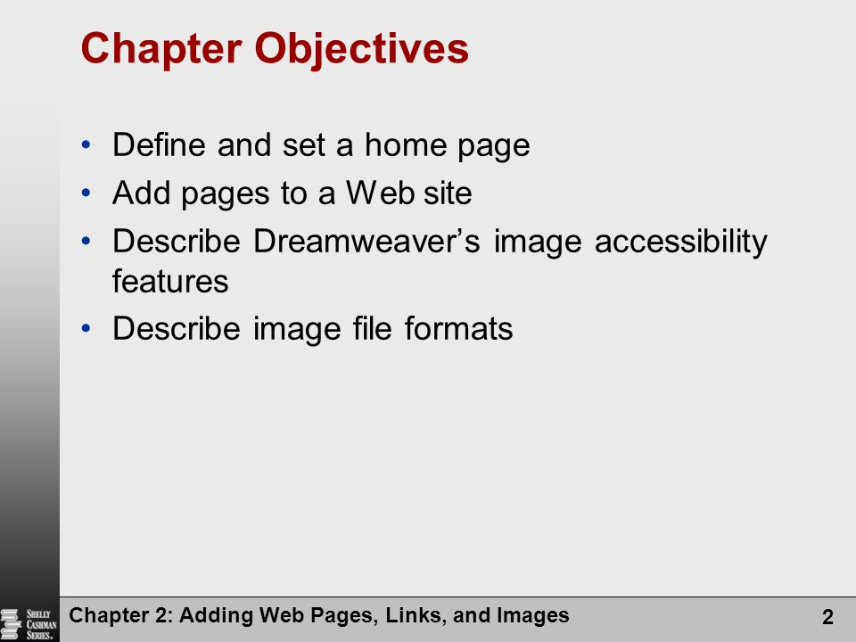 Chapter 2: Adding Web Pages, Links, and Images 2 Chapter Objectives Define and set a home page Add pages to a Web site Describe Dreamweaver's image accessibility features Describe image file formats
