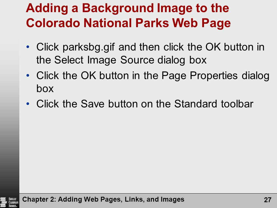 Chapter 2: Adding Web Pages, Links, and Images 27 Adding a Background Image to the Colorado National Parks Web Page Click parksbg.gif and then click the OK button in the Select Image Source dialog box Click the OK button in the Page Properties dialog box Click the Save button on the Standard toolbar