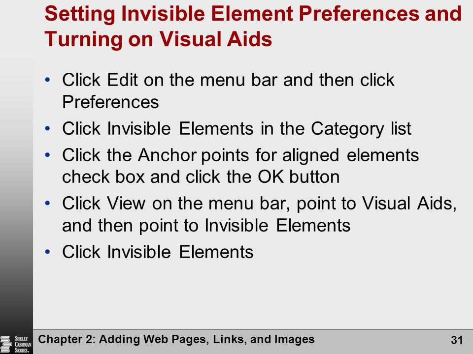 Chapter 2: Adding Web Pages, Links, and Images 31 Setting Invisible Element Preferences and Turning on Visual Aids Click Edit on the menu bar and then click Preferences Click Invisible Elements in the Category list Click the Anchor points for aligned elements check box and click the OK button Click View on the menu bar, point to Visual Aids, and then point to Invisible Elements Click Invisible Elements
