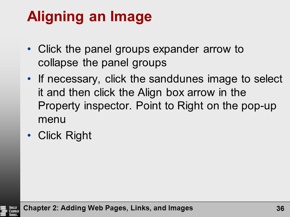 Chapter 2: Adding Web Pages, Links, and Images 36 Aligning an Image Click the panel groups expander arrow to collapse the panel groups If necessary, click the sanddunes image to select it and then click the Align box arrow in the Property inspector.