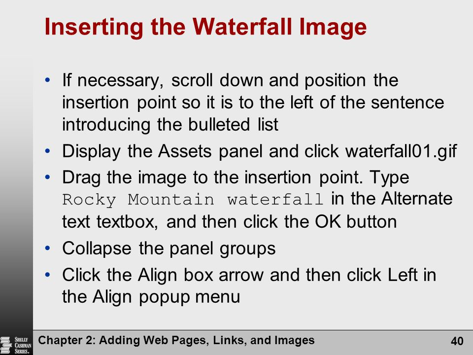 Chapter 2: Adding Web Pages, Links, and Images 40 Inserting the Waterfall Image If necessary, scroll down and position the insertion point so it is to the left of the sentence introducing the bulleted list Display the Assets panel and click waterfall01.gif Drag the image to the insertion point.