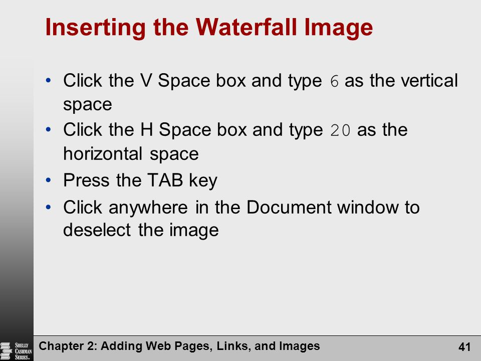 Chapter 2: Adding Web Pages, Links, and Images 41 Inserting the Waterfall Image Click the V Space box and type 6 as the vertical space Click the H Space box and type 20 as the horizontal space Press the TAB key Click anywhere in the Document window to deselect the image