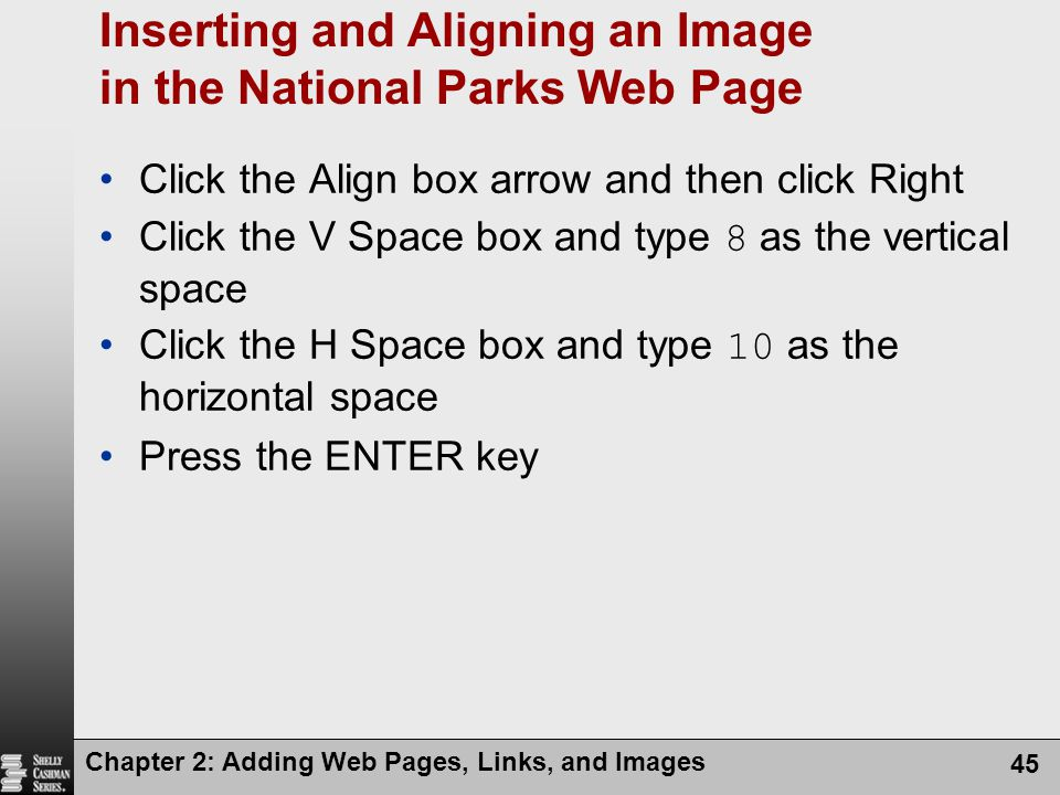 Chapter 2: Adding Web Pages, Links, and Images 45 Inserting and Aligning an Image in the National Parks Web Page Click the Align box arrow and then click Right Click the V Space box and type 8 as the vertical space Click the H Space box and type 10 as the horizontal space Press the ENTER key
