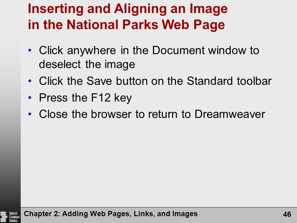 Chapter 2: Adding Web Pages, Links, and Images 46 Inserting and Aligning an Image in the National Parks Web Page Click anywhere in the Document window to deselect the image Click the Save button on the Standard toolbar Press the F12 key Close the browser to return to Dreamweaver