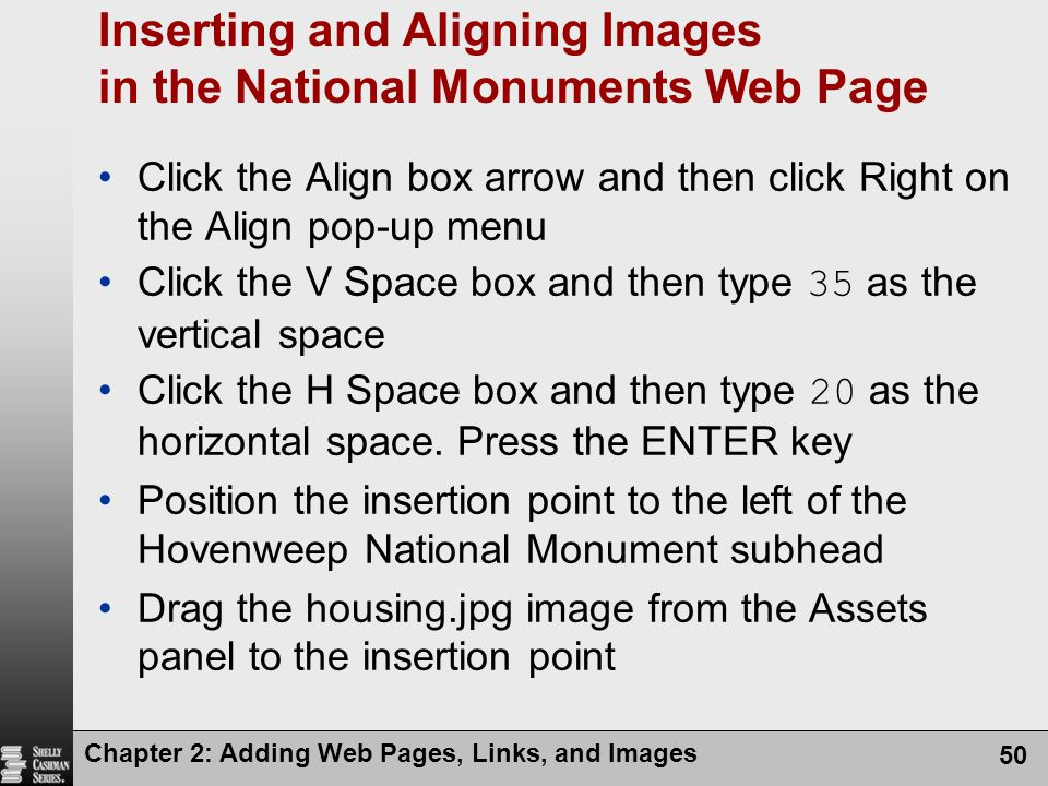 Chapter 2: Adding Web Pages, Links, and Images 50 Inserting and Aligning Images in the National Monuments Web Page Click the Align box arrow and then click Right on the Align pop-up menu Click the V Space box and then type 35 as the vertical space Click the H Space box and then type 20 as the horizontal space.