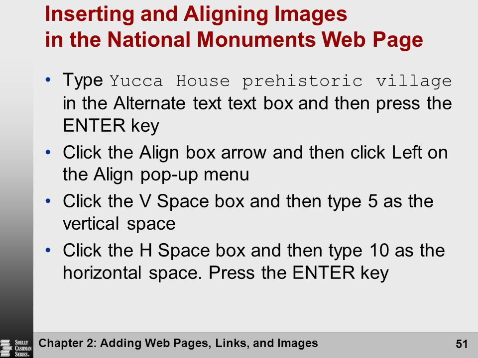 Chapter 2: Adding Web Pages, Links, and Images 51 Inserting and Aligning Images in the National Monuments Web Page Type Yucca House prehistoric village in the Alternate text text box and then press the ENTER key Click the Align box arrow and then click Left on the Align pop-up menu Click the V Space box and then type 5 as the vertical space Click the H Space box and then type 10 as the horizontal space.