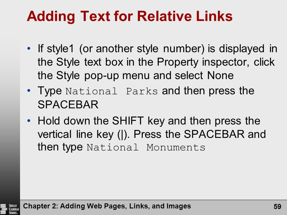 Chapter 2: Adding Web Pages, Links, and Images 59 Adding Text for Relative Links If style1 (or another style number) is displayed in the Style text box in the Property inspector, click the Style pop-up menu and select None Type National Parks and then press the SPACEBAR Hold down the SHIFT key and then press the vertical line key (|).