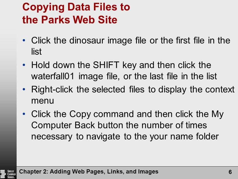 Chapter 2: Adding Web Pages, Links, and Images 6 Copying Data Files to the Parks Web Site Click the dinosaur image file or the first file in the list Hold down the SHIFT key and then click the waterfall01 image file, or the last file in the list Right-click the selected files to display the context menu Click the Copy command and then click the My Computer Back button the number of times necessary to navigate to the your name folder