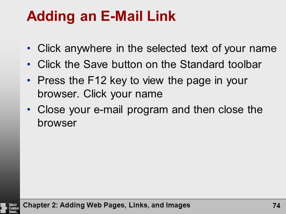 Chapter 2: Adding Web Pages, Links, and Images 74 Adding an E-Mail Link Click anywhere in the selected text of your name Click the Save button on the Standard toolbar Press the F12 key to view the page in your browser.