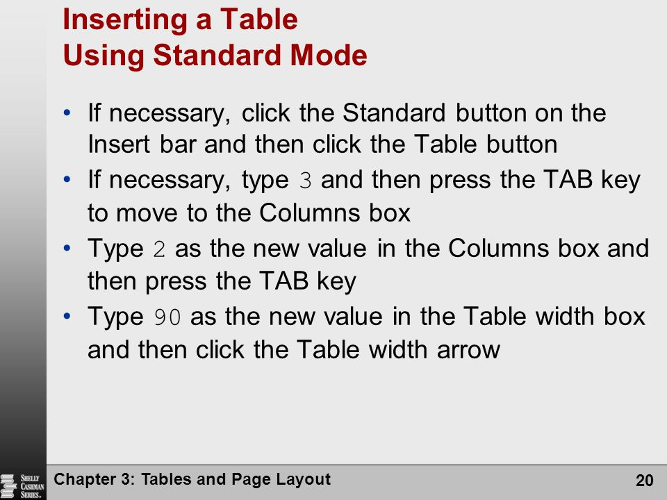 Chapter 3: Tables and Page Layout 20 Inserting a Table Using Standard Mode If necessary, click the Standard button on the Insert bar and then click the Table button If necessary, type 3 and then press the TAB key to move to the Columns box Type 2 as the new value in the Columns box and then press the TAB key Type 90 as the new value in the Table width box and then click the Table width arrow